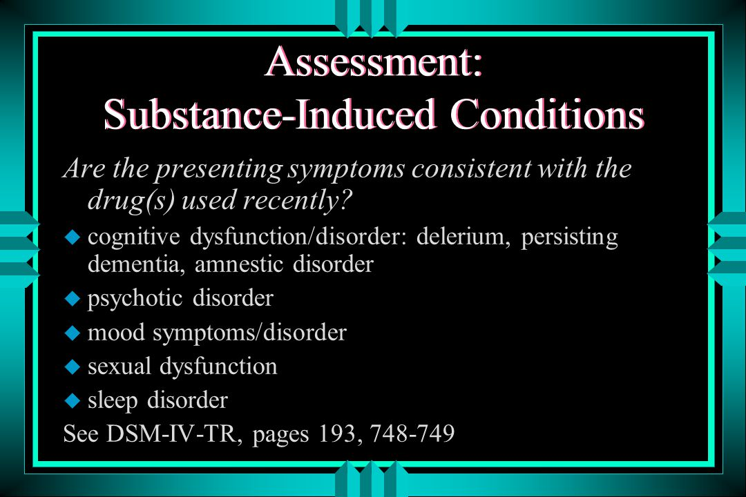 Substance-Induced Symptoms AOD USE CAN PRODUCE SYMPTOMS CHARACTERISTIC OF OTHER DISORDERS: u Alcohol: impulse control problems (violence, suicide, unsafe sex, other high risk behavior); anxiety, depression, psychosis, dementia u Stimulants: impulse control problems, mania, panic disorder, depression, anxiety, psychosis u Opioids: mood disturbances, sexual dysfunction