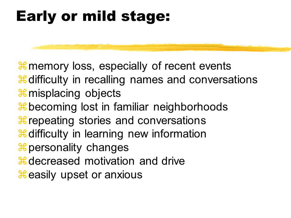 Early or mild stage: zmemory loss, especially of recent events zdifficulty in recalling names and conversations zmisplacing objects zbecoming lost in familiar neighborhoods zrepeating stories and conversations zdifficulty in learning new information zpersonality changes zdecreased motivation and drive zeasily upset or anxious