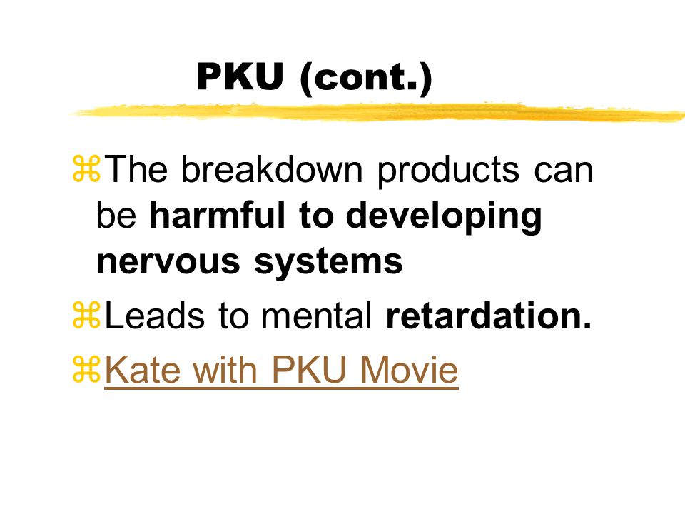 PKU (cont.) zThe breakdown products can be harmful to developing nervous systems zLeads to mental retardation.