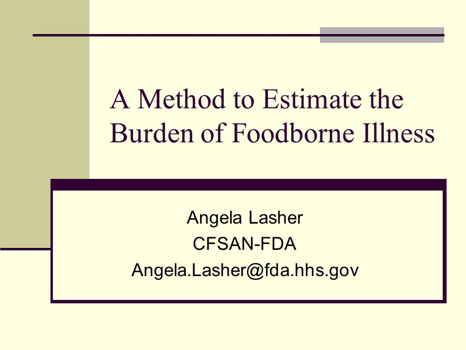A Method to Estimate the Burden of Foodborne Illness Angela Lasher CFSAN-FDA Angela.Lasher@fda.hhs.gov