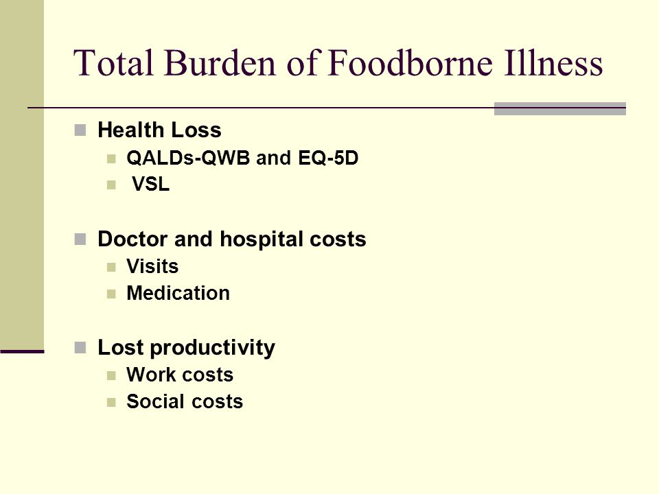 Calculating QALDS Lost- The Quality of Well Being (QWB) Scale QWB= 1 + Symptoms + Mobility + Physical + Social (Kaplan, et al 1993) Symptom = -0.29 Sick or upset stomach, vomiting, or loose bowel movements, with or w/o fever, chills, or aching all over Mobility = -0.062 Did not drive car or use public transportation for health reasons; -0.09 In hospital as bed patient overnight Physical Activity = -0.077 In bed, chair, or couch for most or all of day… Social Activity = -0.061 Limited or did not perform major or other role activities for health reasons, but performed self-care; -0.106 Did not perform self-care activities or had more help than usual for age