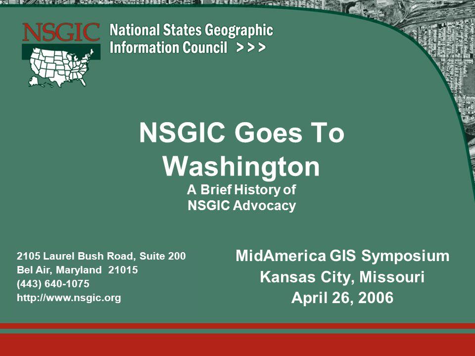 2105 Laurel Bush Road, Suite 200 Bel Air, Maryland 21015 (443) 640-1075 http://www.nsgic.org NSGIC Goes To Washington A Brief History of NSGIC Advocacy MidAmerica GIS Symposium Kansas City, Missouri April 26, 2006