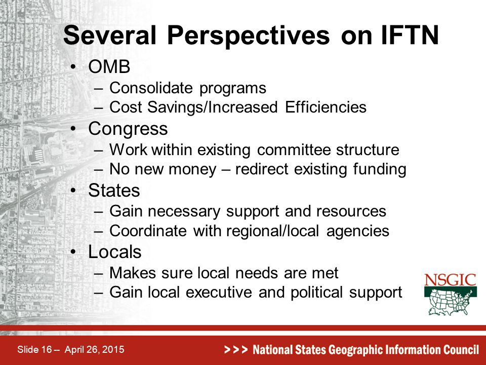 Slide 16 -- April 26, 2015 Several Perspectives on IFTN OMB –Consolidate programs –Cost Savings/Increased Efficiencies Congress –Work within existing