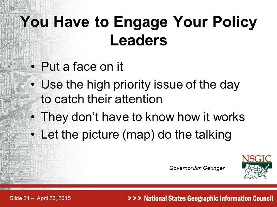 Slide 24 -- April 26, 2015 You Have to Engage Your Policy Leaders Put a face on it Use the high priority issue of the day to catch their attention The