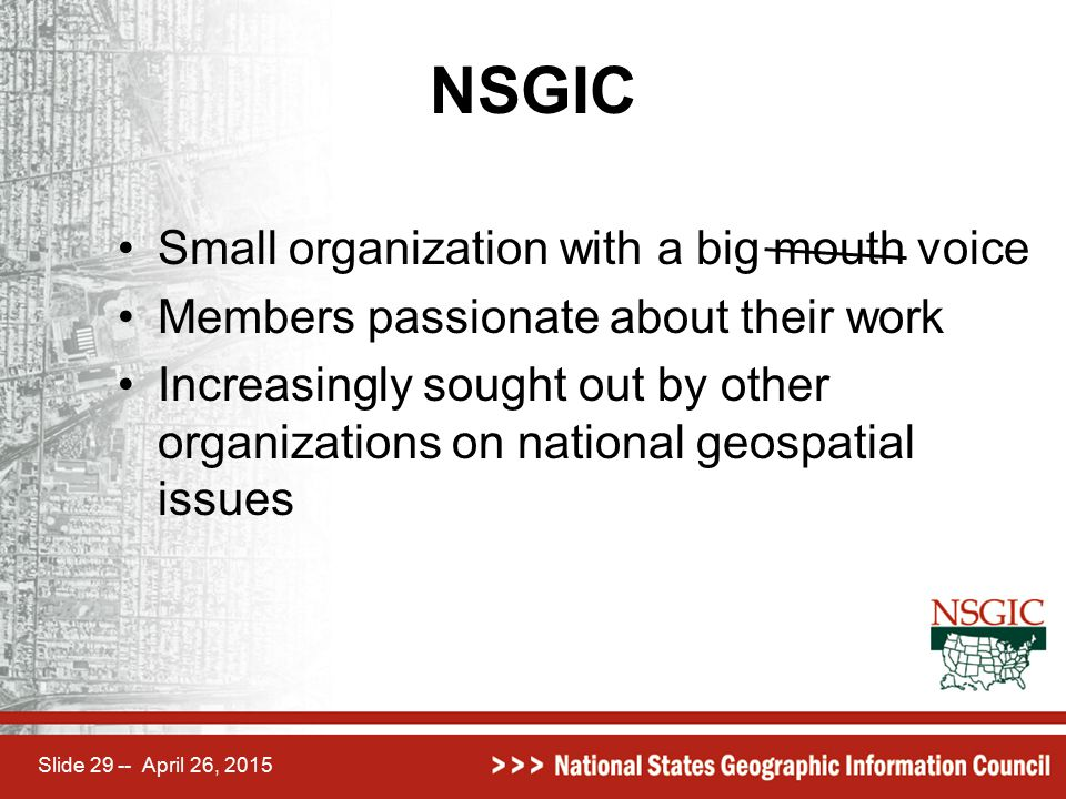Slide 29 -- April 26, 2015 NSGIC Small organization with a big mouth voice Members passionate about their work Increasingly sought out by other organi