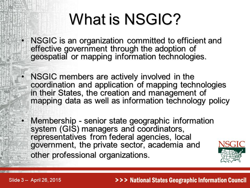 Slide 3 -- April 26, 2015 What is NSGIC? NSGIC is an organization committed to efficient and effective government through the adoption of geospatial o