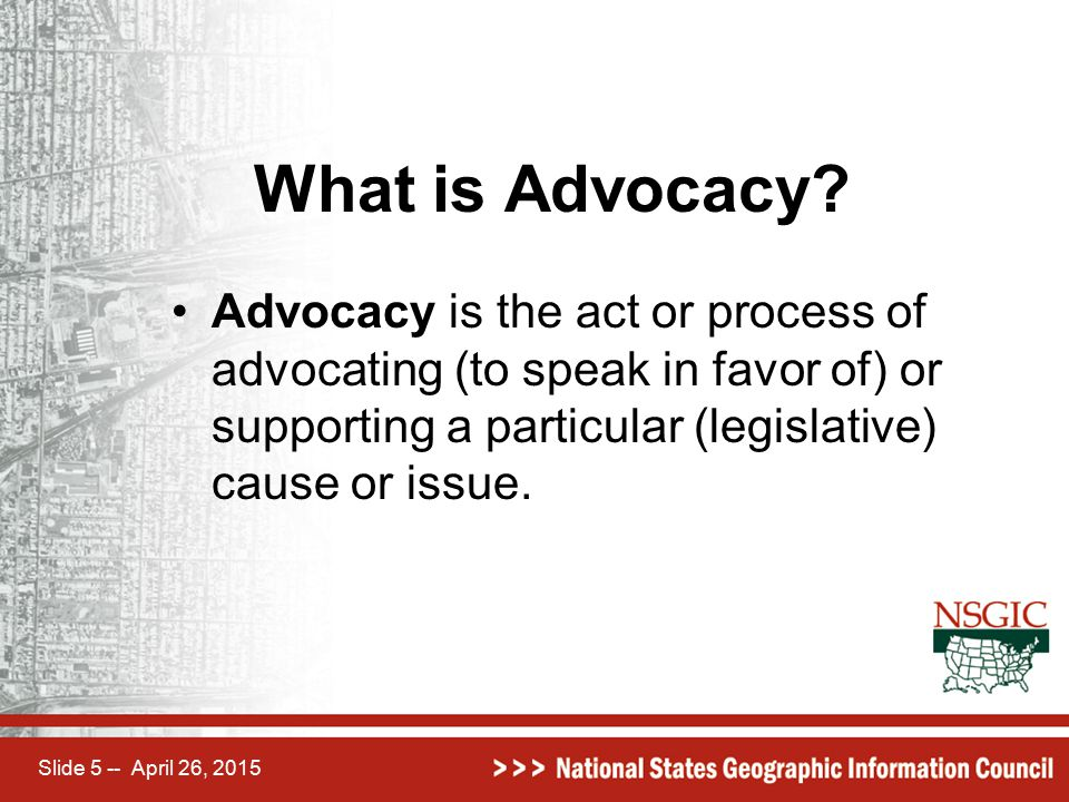 Slide 5 -- April 26, 2015 What is Advocacy? Advocacy is the act or process of advocating (to speak in favor of) or supporting a particular (legislativ