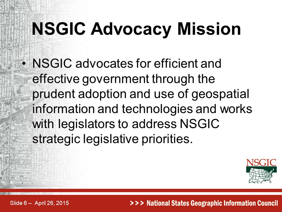 Slide 6 -- April 26, 2015 NSGIC Advocacy Mission NSGIC advocates for efficient and effective government through the prudent adoption and use of geospa