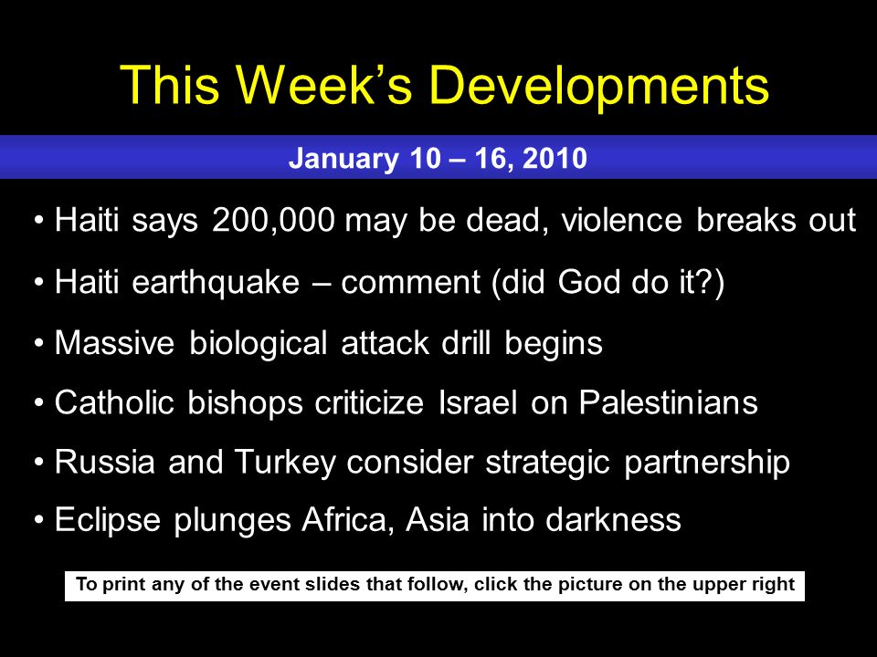 This Week's Developments To print any of the event slides that follow, click the picture on the upper right Haiti says 200,000 may be dead, violence breaks out Haiti earthquake – comment (did God do it ) Massive biological attack drill begins Catholic bishops criticize Israel on Palestinians Russia and Turkey consider strategic partnership January 10 – 16, 2010 Eclipse plunges Africa, Asia into darkness