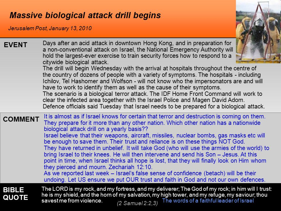 Massive biological attack drill begins Days after an acid attack in downtown Hong Kong, and in preparation for a non-conventional attack on Israel, the National Emergency Authority will hold the largest-ever exercise to train security forces how to respond to a citywide biological attack.