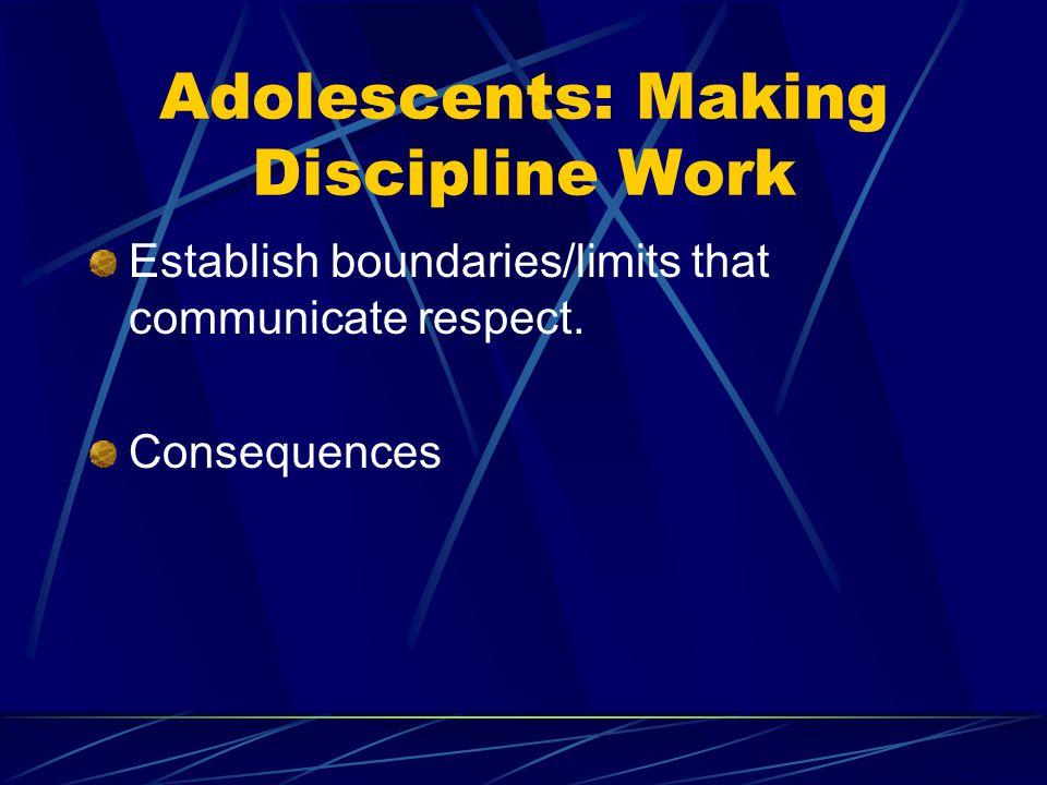 Adolescents: Making Discipline Work Establish boundaries/limits that communicate respect.
