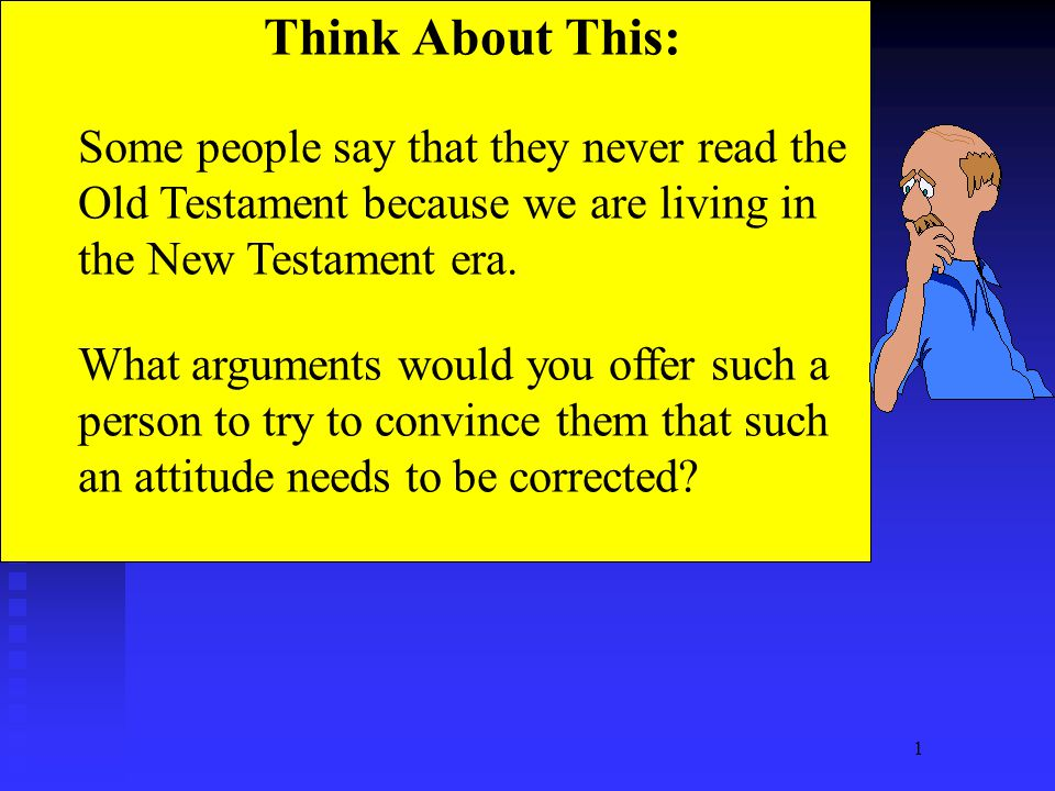 1 Think About This: Some people say that they never read the Old Testament because we are living in the New Testament era.