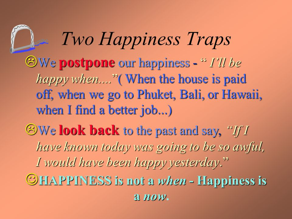"""Two Happiness Traps  We postpone our happiness - """" I'll be happy when....""""( When the house is paid off, when we go to Phuket, Bali, or Hawaii, when I"""
