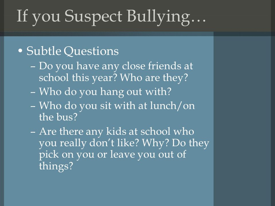 If you Suspect Bullying… Subtle Questions –Do you have any close friends at school this year.