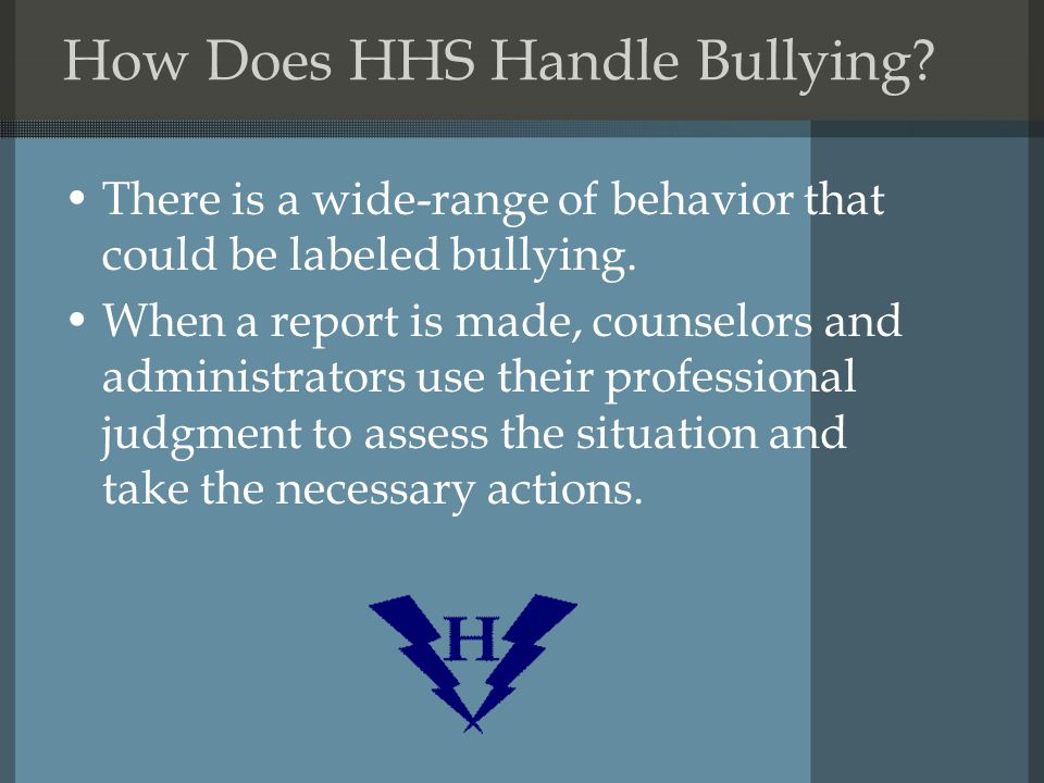 How Does HHS Handle Bullying. There is a wide-range of behavior that could be labeled bullying.