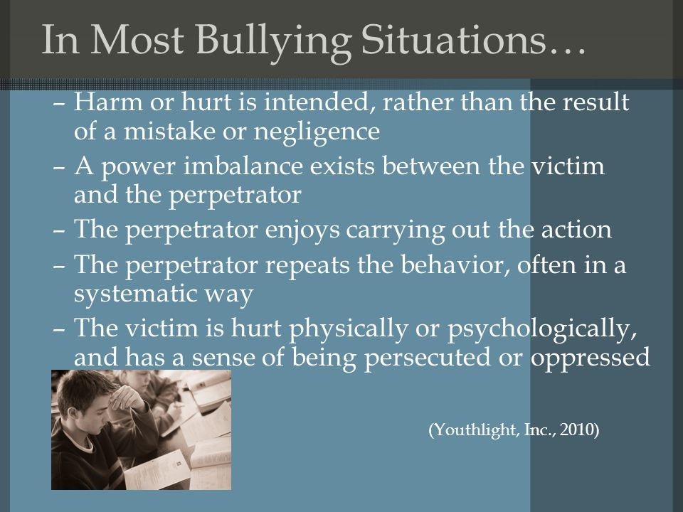 In Most Bullying Situations… –Harm or hurt is intended, rather than the result of a mistake or negligence –A power imbalance exists between the victim and the perpetrator –The perpetrator enjoys carrying out the action –The perpetrator repeats the behavior, often in a systematic way –The victim is hurt physically or psychologically, and has a sense of being persecuted or oppressed (Youthlight, Inc., 2010)