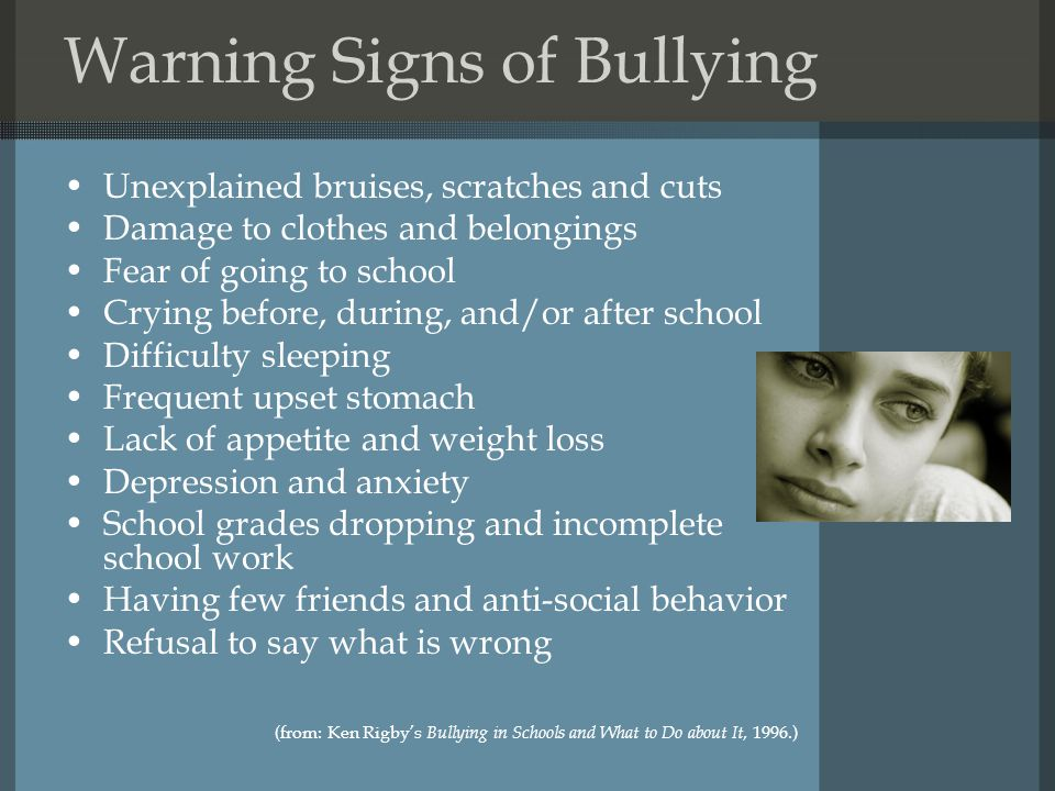 Warning Signs of Bullying Unexplained bruises, scratches and cuts Damage to clothes and belongings Fear of going to school Crying before, during, and/or after school Difficulty sleeping Frequent upset stomach Lack of appetite and weight loss Depression and anxiety School grades dropping and incomplete school work Having few friends and anti-social behavior Refusal to say what is wrong (from: Ken Rigby's Bullying in Schools and What to Do about It, 1996.)