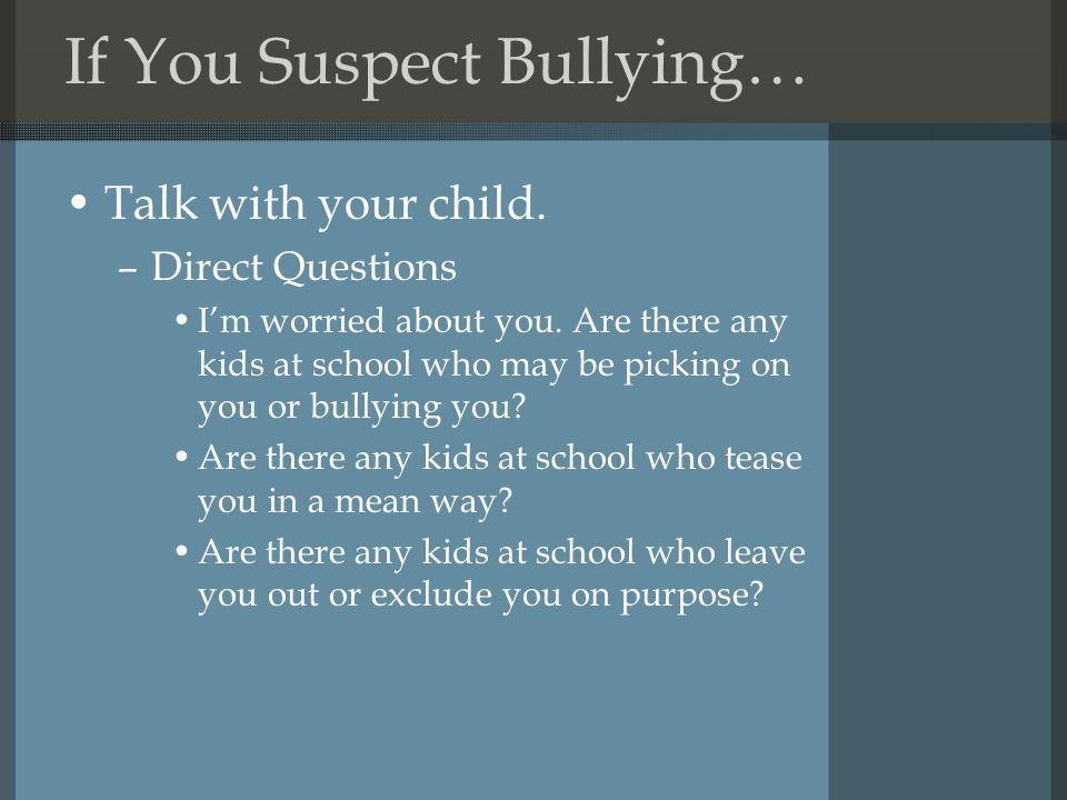 If You Suspect Bullying… Talk with your child. –Direct Questions I'm worried about you.
