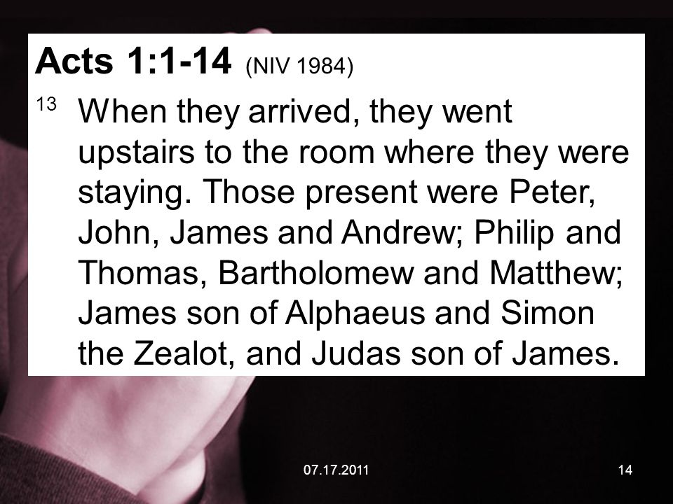 07.17.201114 Acts 1:1-14 (NIV 1984) 13 When they arrived, they went upstairs to the room where they were staying. Those present were Peter, John, Jame