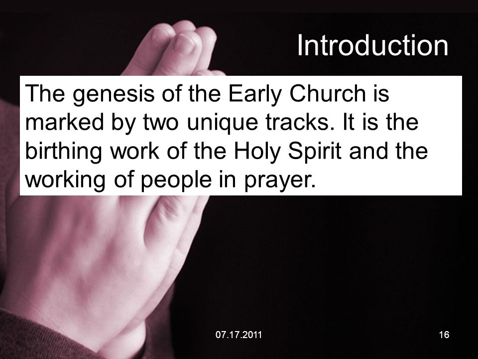 07.17.201116 Introduction The genesis of the Early Church is marked by two unique tracks. It is the birthing work of the Holy Spirit and the working o
