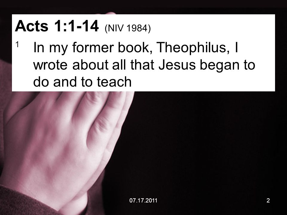 07.17.20112 Acts 1:1-14 (NIV 1984) 1 In my former book, Theophilus, I wrote about all that Jesus began to do and to teach