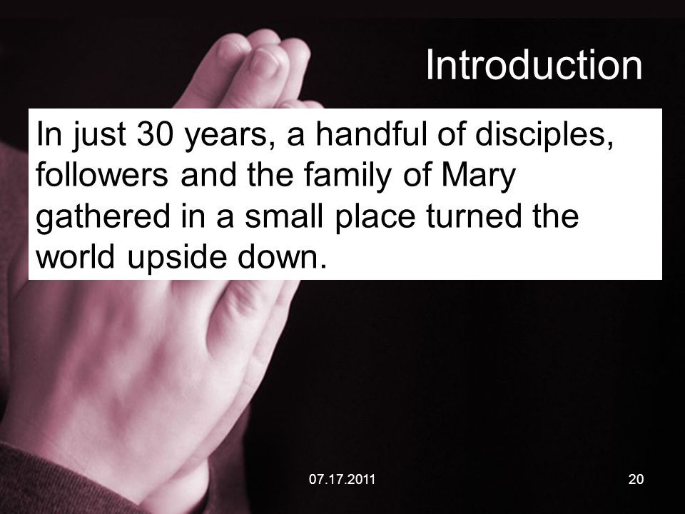 07.17.201120 Introduction In just 30 years, a handful of disciples, followers and the family of Mary gathered in a small place turned the world upside down.