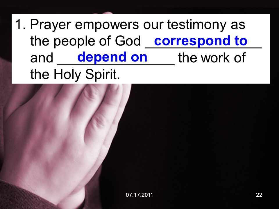 07.17.201122 1. Prayer empowers our testimony as the people of God _______________ and _______________ the work of the Holy Spirit. correspond to depe