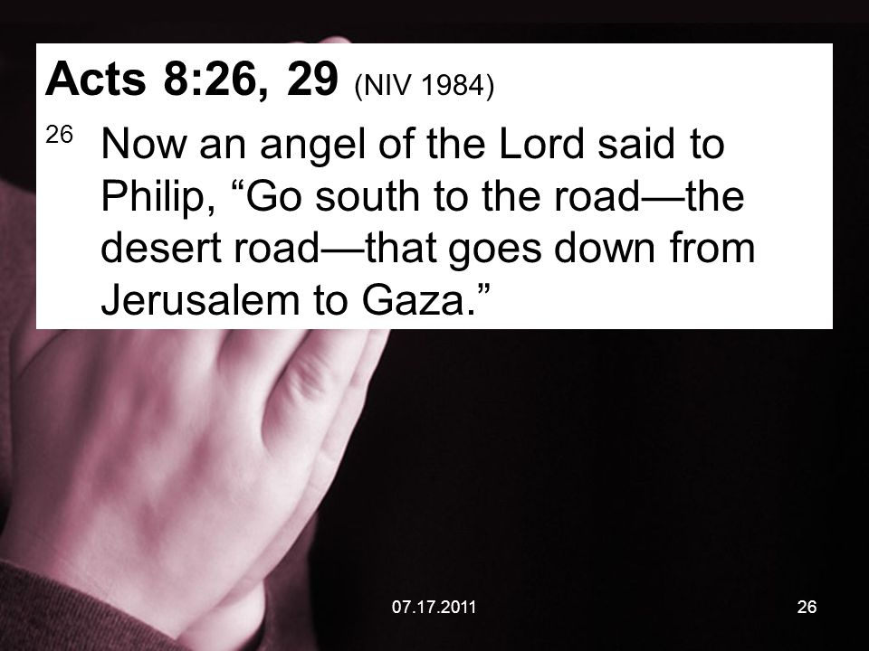 07.17.201126 Acts 8:26, 29 (NIV 1984) 26 Now an angel of the Lord said to Philip, Go south to the road—the desert road—that goes down from Jerusalem to Gaza.