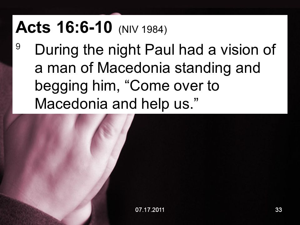 07.17.201133 Acts 16:6-10 (NIV 1984) 9 During the night Paul had a vision of a man of Macedonia standing and begging him, Come over to Macedonia and help us.
