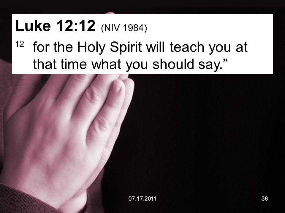 07.17.201136 Luke 12:12 (NIV 1984) 12 for the Holy Spirit will teach you at that time what you should say.