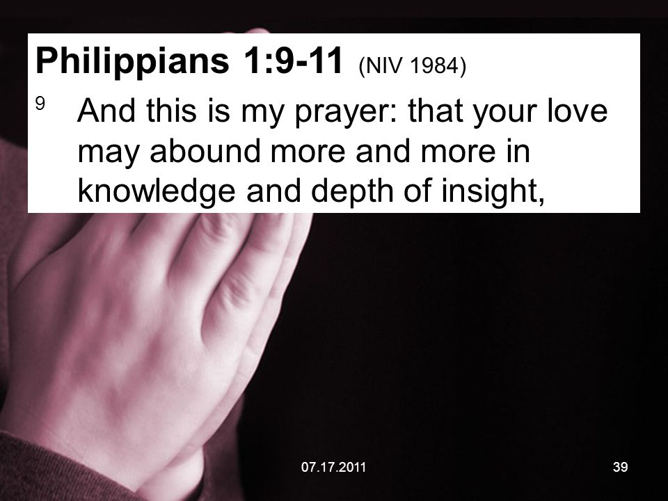07.17.201139 Philippians 1:9-11 (NIV 1984) 9 And this is my prayer: that your love may abound more and more in knowledge and depth of insight,