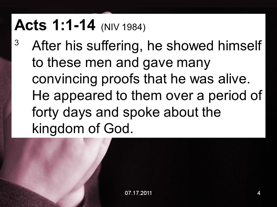 07.17.20114 Acts 1:1-14 (NIV 1984) 3 After his suffering, he showed himself to these men and gave many convincing proofs that he was alive. He appeare