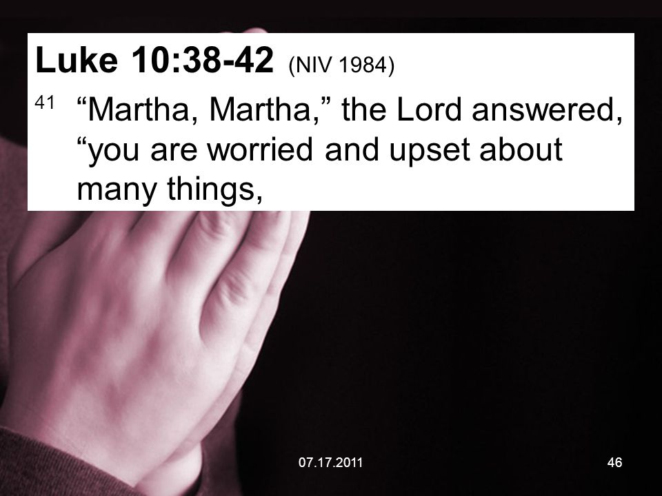 07.17.201146 Luke 10:38-42 (NIV 1984) 41 Martha, Martha, the Lord answered, you are worried and upset about many things,