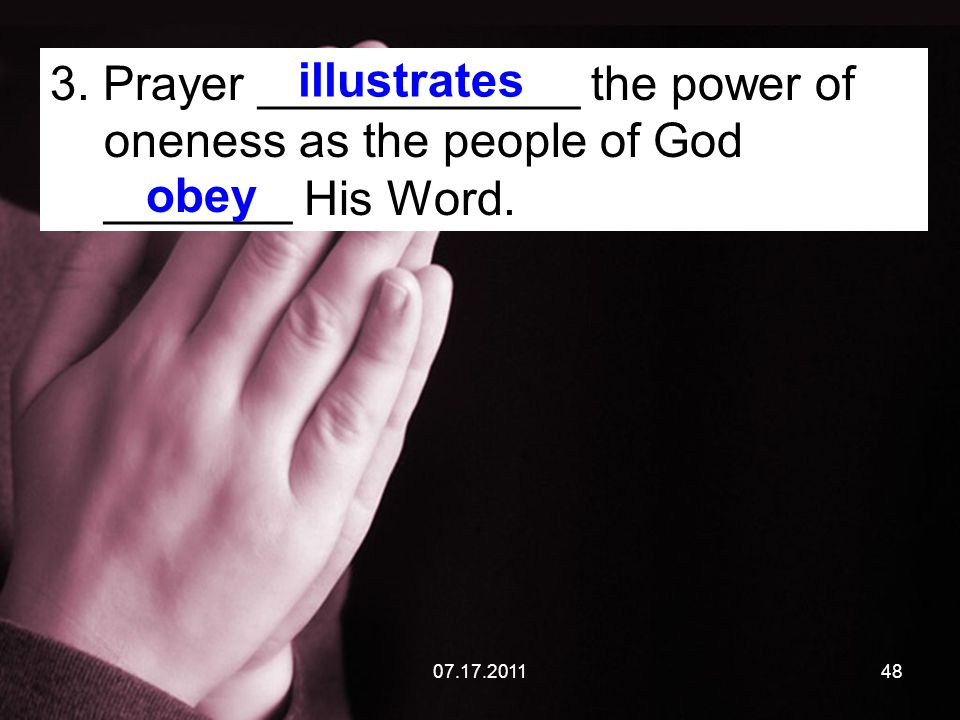 07.17.201148 3. Prayer ____________ the power of oneness as the people of God _______ His Word.