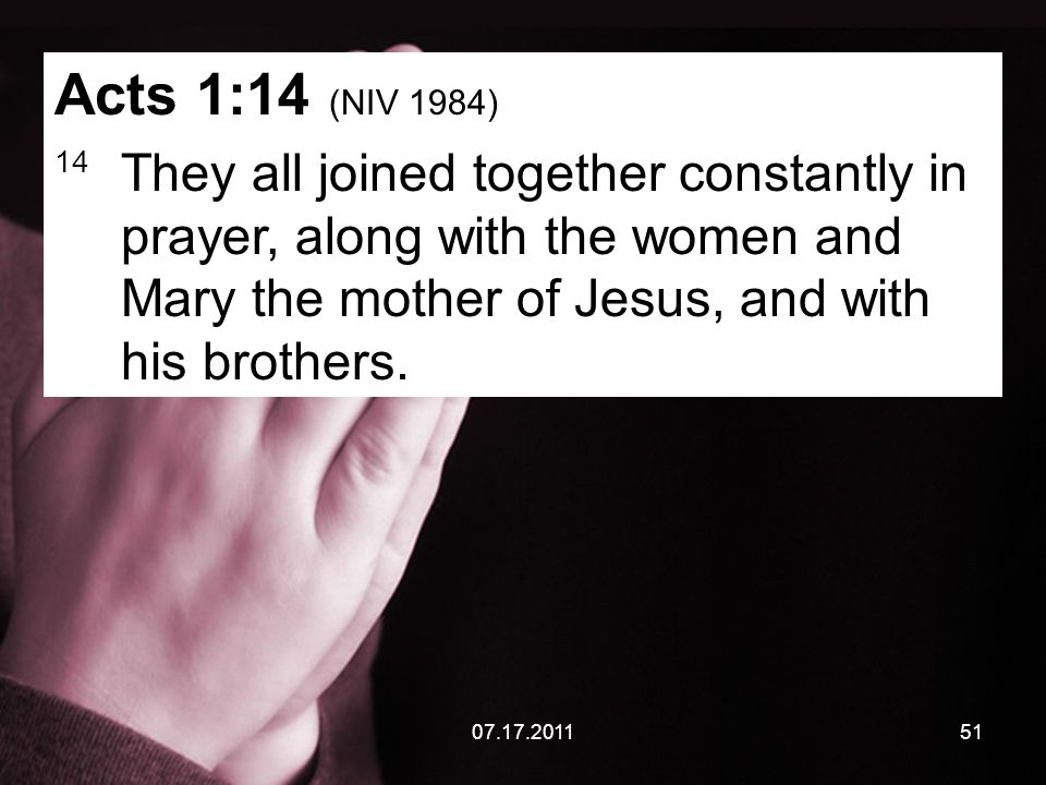 07.17.201151 Acts 1:14 (NIV 1984) 14 They all joined together constantly in prayer, along with the women and Mary the mother of Jesus, and with his brothers.