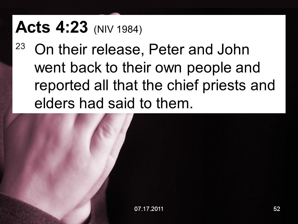 07.17.201152 Acts 4:23 (NIV 1984) 23 On their release, Peter and John went back to their own people and reported all that the chief priests and elders had said to them.