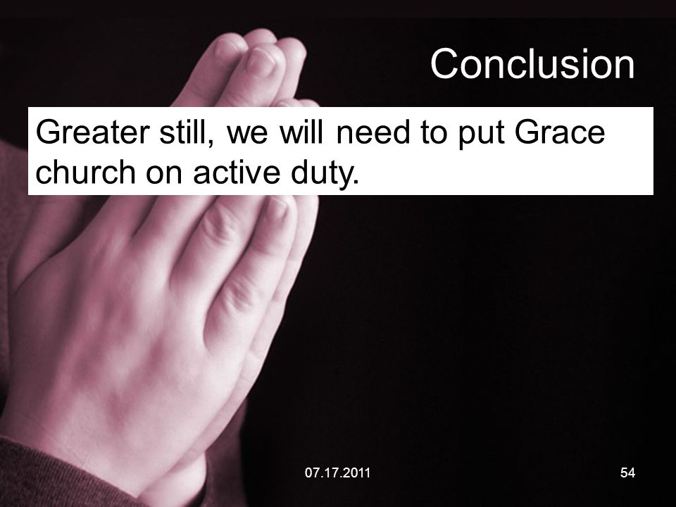 07.17.201154 Conclusion Greater still, we will need to put Grace church on active duty.