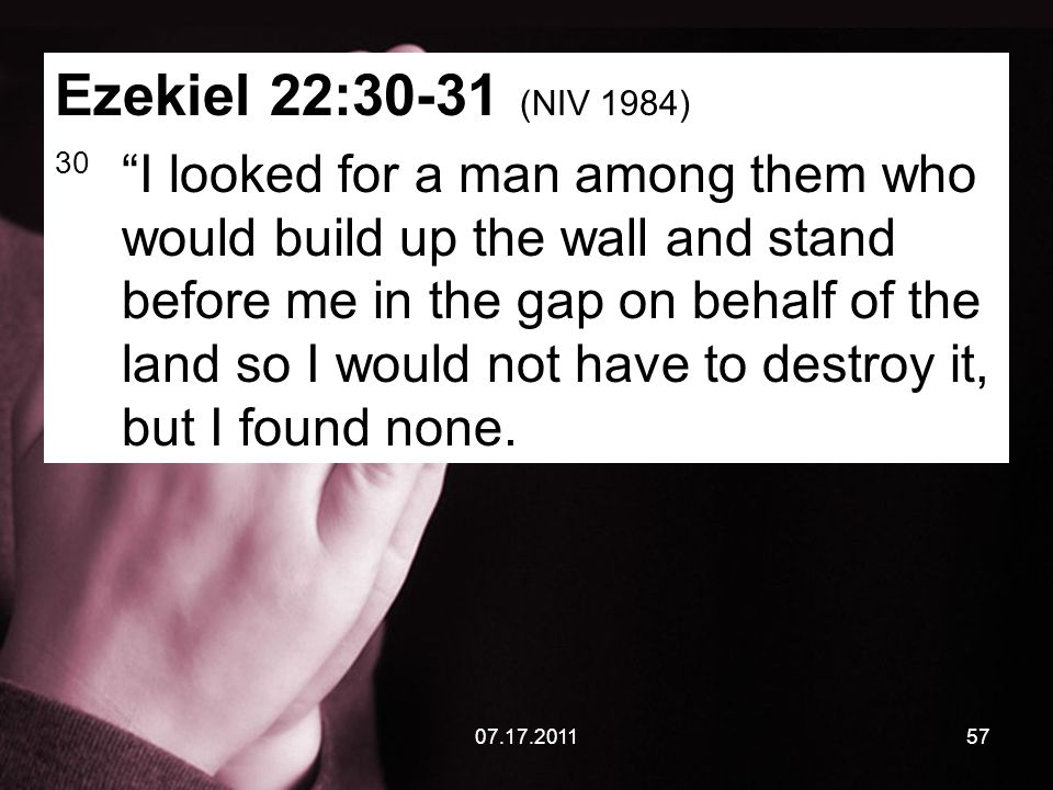 07.17.201157 Ezekiel 22:30-31 (NIV 1984) 30 I looked for a man among them who would build up the wall and stand before me in the gap on behalf of the land so I would not have to destroy it, but I found none.