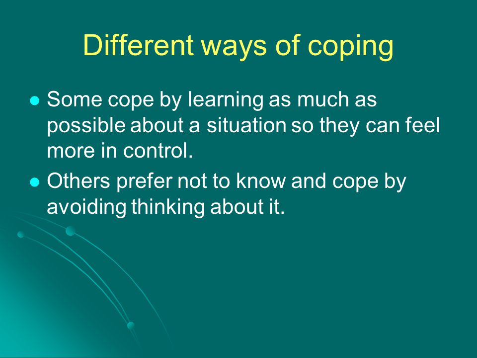 Different ways of coping Some cope by learning as much as possible about a situation so they can feel more in control. Others prefer not to know and c