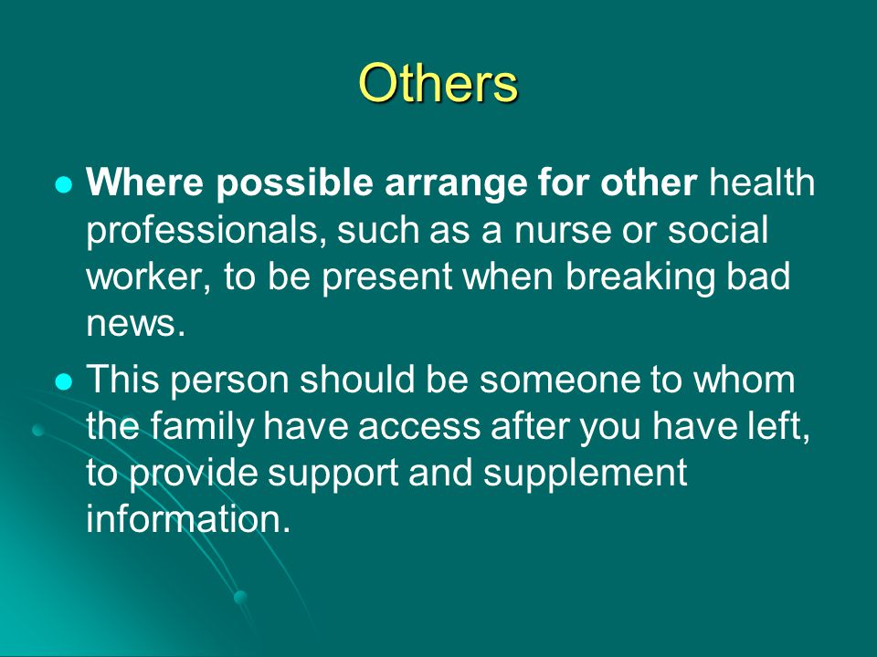 Others Where possible arrange for other health professionals, such as a nurse or social worker, to be present when breaking bad news. This person shou