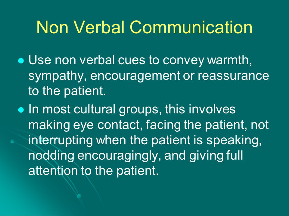 Non Verbal Communication Use non verbal cues to convey warmth, sympathy, encouragement or reassurance to the patient. In most cultural groups, this in