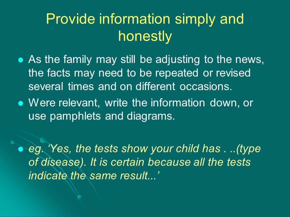 Provide information simply and honestly As the family may still be adjusting to the news, the facts may need to be repeated or revised several times a