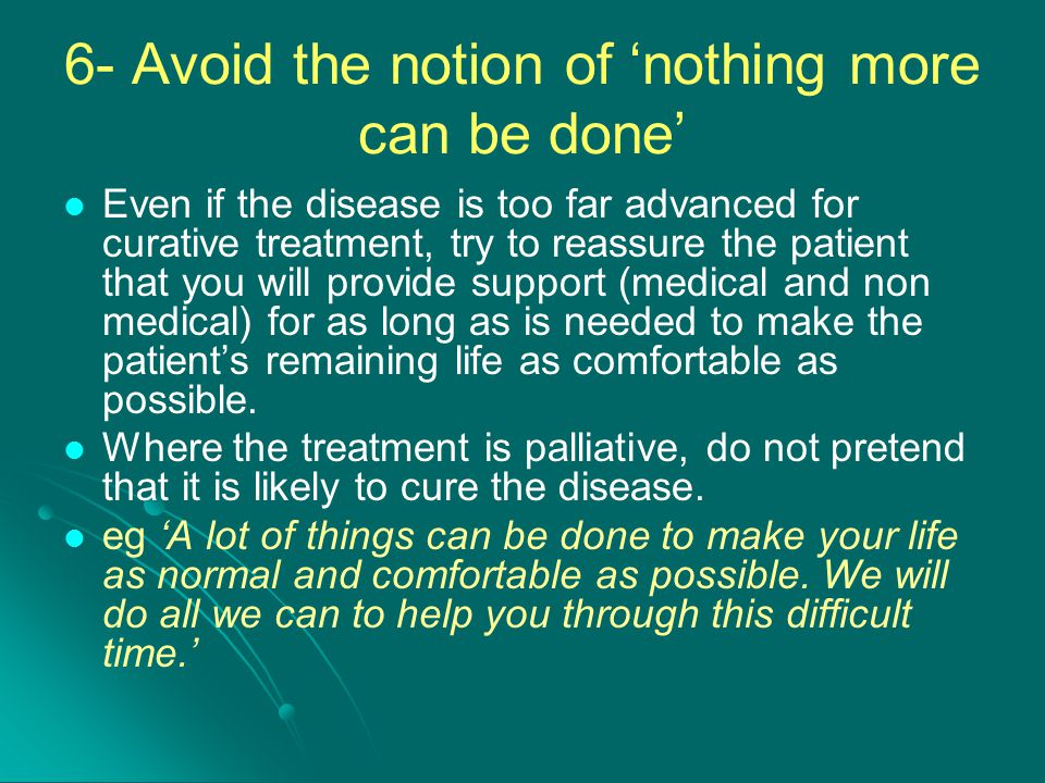 6- Avoid the notion of 'nothing more can be done' Even if the disease is too far advanced for curative treatment, try to reassure the patient that you