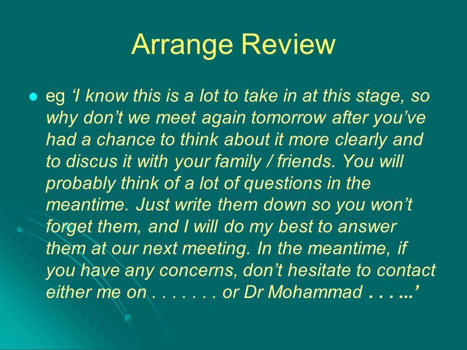 Arrange Review eg 'I know this is a lot to take in at this stage, so why don't we meet again tomorrow after you've had a chance to think about it more