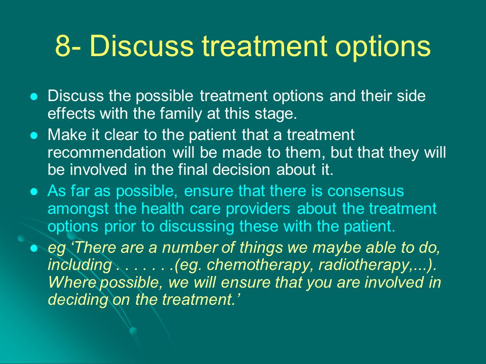 8- Discuss treatment options Discuss the possible treatment options and their side effects with the family at this stage. Make it clear to the patient
