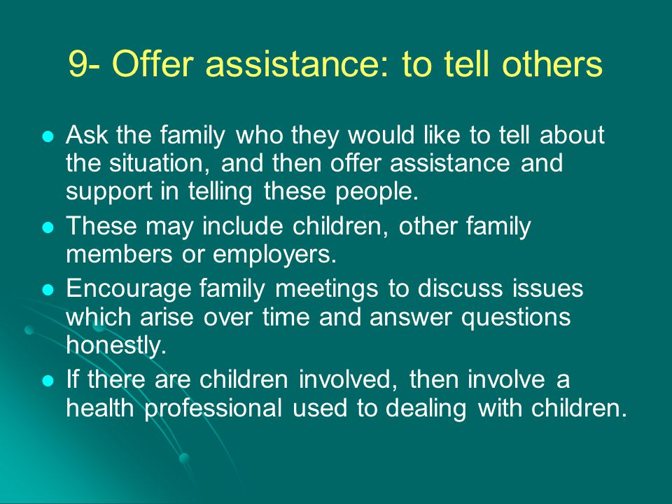 9- Offer assistance: to tell others Ask the family who they would like to tell about the situation, and then offer assistance and support in telling t