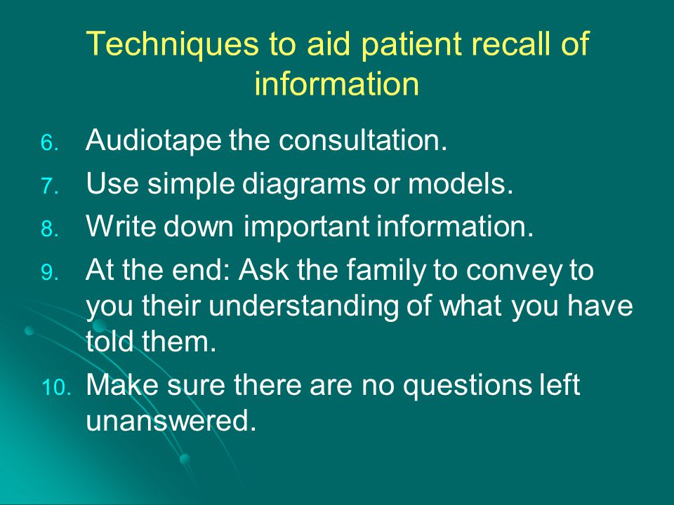 Techniques to aid patient recall of information 6. 6. Audiotape the consultation. 7. 7. Use simple diagrams or models. 8. 8. Write down important info