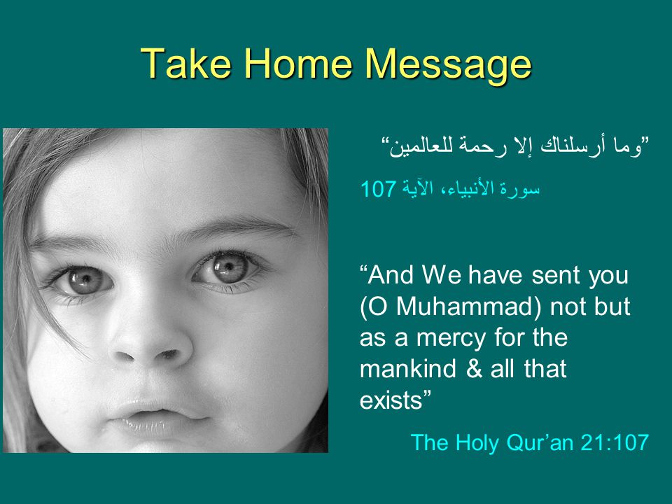 "Take Home Message ""وما أرسلناك إلا رحمة للعالمين"" سورة الأنبياء، الآية 107 ""And We have sent you (O Muhammad) not but as a mercy for the mankind & all"