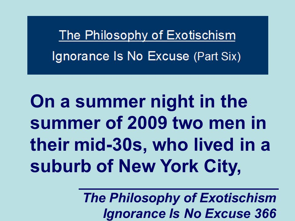 The Philosophy of Exotischism Ignorance Is No Excuse 366 On a summer night in the summer of 2009 two men in their mid-30s, who lived in a suburb of New York City,