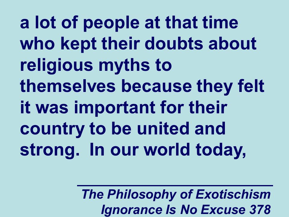 The Philosophy of Exotischism Ignorance Is No Excuse 378 a lot of people at that time who kept their doubts about religious myths to themselves because they felt it was important for their country to be united and strong.